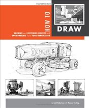 How to Draw : Drawing and Sketching Objects and Environments from Your Imagination - Robertson, Scott