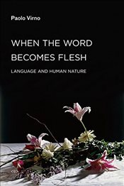When the Word Becomes Flesh : Language and Human Nature  - Virno, Paolo