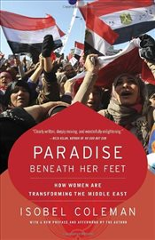 Paradise Beneath Her Feet : How Women Are Transforming the Middle East - Coleman, Isobel