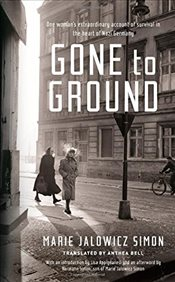 Gone to Ground : One womans extraordinary account of survival in the heart of Nazi Germany - Jalowicz-Simon, Marie