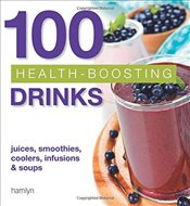 100 Health-Boosting Drinks : Juices, Smoothies, Coolers, Infusions and Soups -
