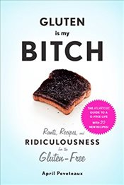 Gluten is My Bitch : Rants, Recipes, and Ridiculousness for the Gluten-Free - Peveteaux, April
