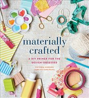 Materially Crafted : A DIY Primer for the Design-Obsessed - Hudgins, Victoria