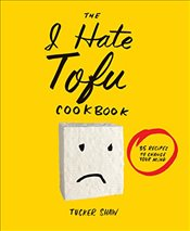 I Hate Tofu Cookbook : 35 Recipes to Change Your Mind - Shaw, Tucker