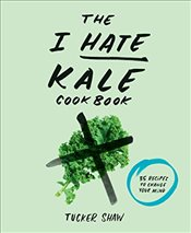 I Hate Kale Cookbook : 35 Recipes to Change Your Mind - Shaw, Tucker