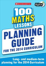 100 Maths Lessons: Planning Guide (100 Lessons - 2014 Curriculum) - Scholastic,