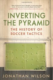 Inverting the Pyramid : The History of Soccer Tactics - Wilson, Jonathan