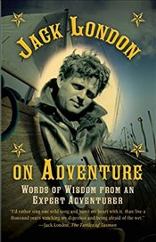 Jack London on Adventure: Words of Wisdom from an Expert Adventurer - London, Jack