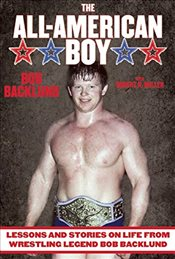 All-American Boy : Lessons and Stories on Life from Wrestling Legend Bob Backlund - Backlund, Bob