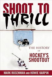 Shoot to Thrill : The History of Hockeys Shootout - Rosenman, Mark