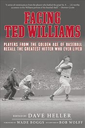 Facing Ted Williams: Players from the Golden Age of Baseball Recall the Greatest Hitter Who Ever Liv -