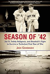Season of 42 : Joe D, Teddy Ballgame, and Baseballs Fight to Survive a Turbulent First Year of War - Cavanaugh, Jack