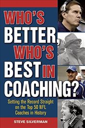 Whos Better, Whos Best in Coaching?: Setting the Record Straight on the Top 50 NFL Coaches in Hist - Silverman, Steve