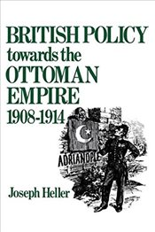 British Policy Towards the Ottoman Empire 1908-1914 - Heller, Joseph
