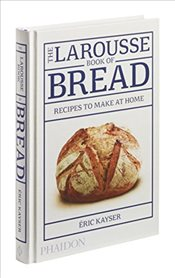 Larousse Book of Bread : Recipes to Make at Home - Kayser, Eric