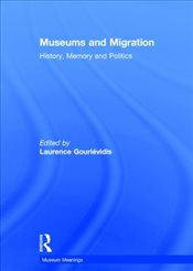 Museums and Migration : History, Memory and Politics : Museum Meanings - Gourievidis, Laurence