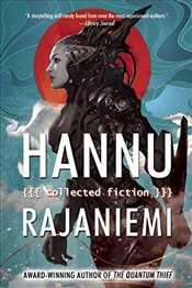 Hannu Rajaniemi: Collected Fiction - Rajaniemi, Hannu