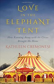 Love in the Elephant Tent : How Running Away with the Circus Brought Me Home - Cremonesi, Kathleen