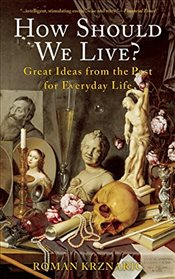 How Should We Live? : Great Ideas from the Past for Everyday Life - Krznaric, Roman