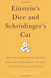 Einsteins Dice and Schrödingers Cat : How Two Great Minds Battled Quantum Randomness to Create a Uni - Halpern, Paul