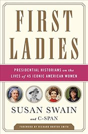 First Ladies : Presidential Historians on the Lives of 45 Iconic American Women - Swain, Susan