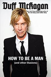 How to Be a Man: (And Other Illusions) - McKagan, Duff