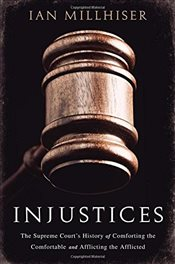 Injustices: The Supreme Courts History of Comforting the Comfortable and Afflicting the Afflicted - Millhiser, Ian
