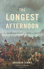 Longest Afternoon: The 400 Men Who Decided the Battle of Waterloo - Simms, Brendan