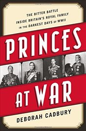 Princes at War : The Bitter Battle Inside Britains Royal Family in the Darkest Days of WWII - Cadbury, Deborah