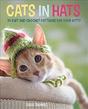 Cats in Hats: 30 Knit and Crochet Hat Patterns for Your Kitty - Thomas, Sara