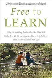 Free to Learn : Why Unleashing the Instinct to Play Will Make Our Children Happier, More Self-Relian - Gray, Peter