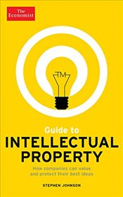 Guide to Intellectual Property : How Companies Can Value and Protect Their Best Ideas - Johnson, Stephen