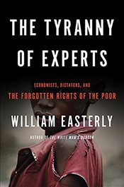 Tyranny of Experts : Economists, Dictators, and the Forgotten Rights of the Poor - Easterly, William
