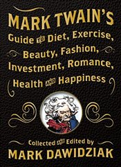 Mark Twains Guide to Diet, Exercise, Beauty, Fashion, Investment, Romance, Health & Happiness -