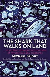 Shark That Walks on Land : And Other Strange But True Tales Of Mysterious Sea Creatures - Bright, Michael