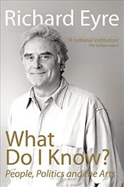 What Do I Know?: People, Politics and the Arts - EYRE, RICHARD