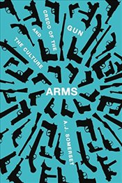 Arms: The Culture and Credo of the Gun - Somerset, Andrew John