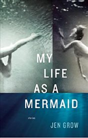 My Life As A Mermaid : And Other Stories - Grow, Jen