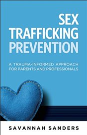 Sex Trafficking Prevention : A Trauma-Informed Approach for Parents and Professionals - Sanders, Savannah J.