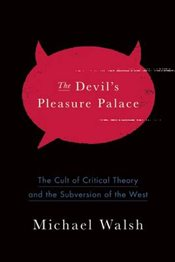 Devils Pleasure Palace: The Cult of Critical Theory and the Subversion of America - Walsh, Michael