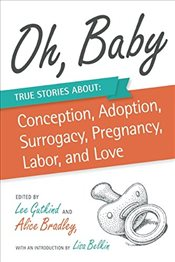 Oh, Baby : True Stories About Conception, Adoption, Surrogacy, Pregnancy, Labor, and Love - Gutkind, Lee