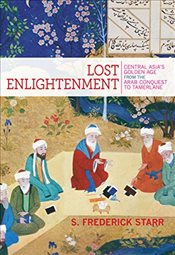 Lost Enlightenment : Central Asias Golden Age from the Arab Conquest to Tamerlane - Starr, S. Frederick