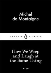 How We Weep and Laugh at the Same Thing : Little Black Classics No.29 - Montaigne, Michel De