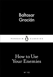How to Use Your Enemies : Little Black Classics No.12 - GRACIAN, BALTHASAR