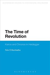 Time of Revolution: Kairos and Chronos in Heidegger (Bloomsbury Studies in Continental Philosophy) - Murchadha, Felix O.