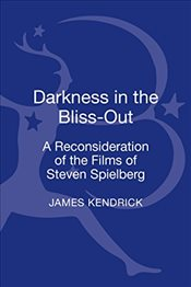 Darkness in the Bliss-out: A Reconsideration of the Films of Steven Spielberg - Kendrick, James