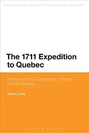 1711 Expedition to Quebec: Politics and the Limitations of British Global Strategy (Bloomsbury Studi - Lyons, Adam