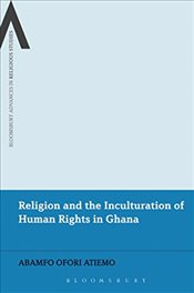 Religion and the Inculturation of Human Rights in Ghana (Bloomsbury Advances in Religious Studies) - Atiemo, Abamfo Ofori