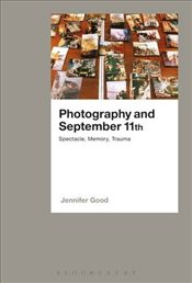 Photography and September 11th: Spectacle, Memory, Trauma - Good, Jennifer