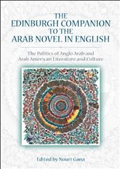 Edinburgh Companion to the Arab Novel in English: The Politics of Anglo Arab and Arab American Liter - Gana, Nouri